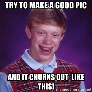 Bad Luck Brian - Try to make a good pic and it churns out  like this!
