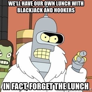 bender blackjack and hookers - we'll have our own lunch with blackjack and hookers in fact, forget the lunch