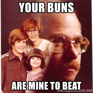 Vengeance Dad - your buns are mine to beat