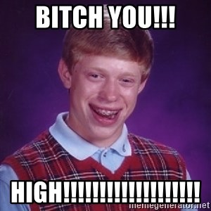 Bad Luck Brian - bitch you!!! HIGH!!!!!!!!!!!!!!!!!!!