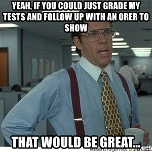 Yeah If You Could Just - Yeah, if you could just grade my tests and follow up with an orer to show that would be great...