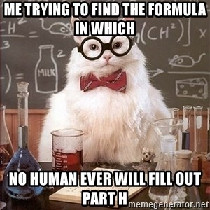 Science Cat - me trying to find the formula in which  no human ever will fill out part h