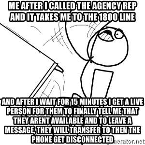 Desk Flip Rage Guy - me after i called the agency rep and it takes me to the 1800 line and after I wait for 15 minutes I get a live person for them to finally tell me that they arent available and to leave a message, they will transfer to then the phone get disconnected