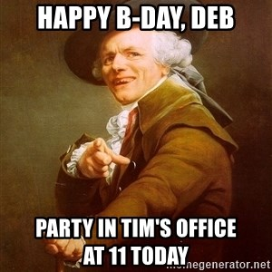 Joseph Ducreux - Happy B-Day, Deb Party in Tim's Office           at 11 today