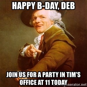 Joseph Ducreux - Happy B-Day, Deb Join us for a party in tim's office at 11 today