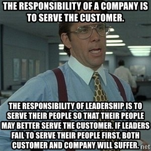 Office Space Boss - The responsibility of a company is to serve the customer.  The responsibility of leadership is to serve their people so that their people may better serve the customer. If leaders fail to serve their people first, both customer and company will suffer.