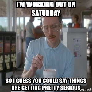 Things are getting pretty Serious (Napoleon Dynamite) - I'm working out on Saturday so I guess you could say things are getting pretty serious