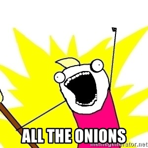 X ALL THE THINGS - ALL the onions