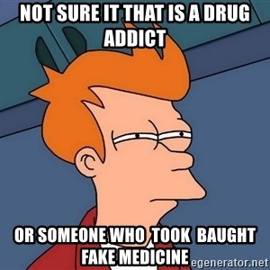 Futurama Fry - not sure it that is a drug addict or someone who  took  baught fake medicine