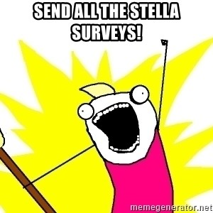 X ALL THE THINGS - Send all the Stella Surveys!