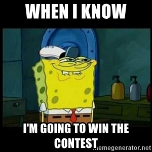 Don't you, Squidward? - When I know  I'm going to win the contest