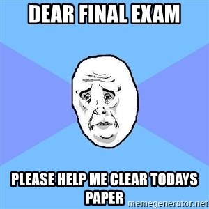 Okay Guy - Dear final exam Please help me clear todays paper