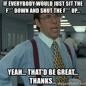 Office Space Boss - If everybody would just sit the f*** down and shut the f*** up... Yeah... That'd be great,.. thanks...
