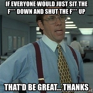 Office Space Boss - if everyone would just sit the f*** down and shut the f*** up that'd be great... thanks