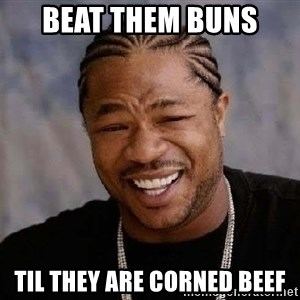 Yo Dawg - beat them buns  til they are corned beef