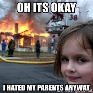 Disaster Girl - Oh its okay I hated my parents anyway