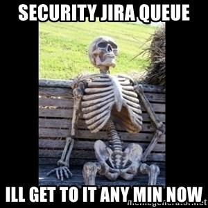 Still Waiting - security jira queue ill get to it any min now