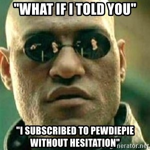 """What If I Told You - """"what if i told you"""" """"i subscribed to Pewdiepie without hesitation"""""""