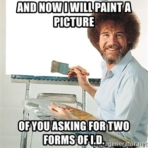 Bob Ross - And now i will paint a picture of you asking for two forms of I.D.