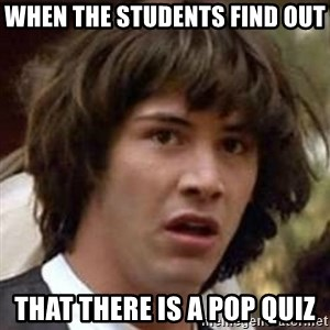 Conspiracy Keanu - When the students find out that there is a pop quiz
