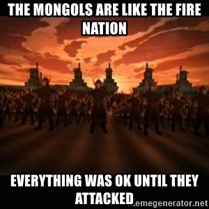 until the fire nation attacked. - the mongols are like the fire nation everything was ok until they attacked