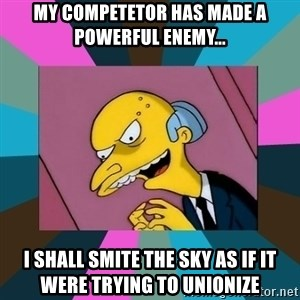 Mr. Burns - My competetor has made a powerful enemy... I shall Smite the Sky as if it were trying to unionize