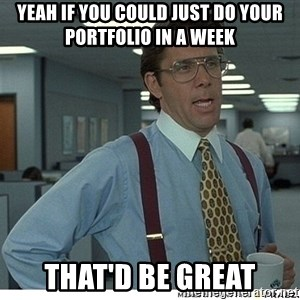 Yeah If You Could Just - yeah if you could just do your portfolio in a week that'd be great