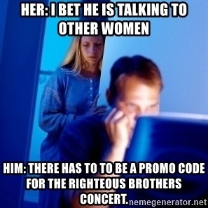 Internet Husband - Her: I bet he is talking to other women Him: There has to to be a promo code for the Righteous Brothers Concert.