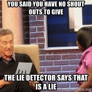 Maury Lie Detector - you said you have no shout outs to give the lie detector says that is a lie