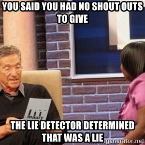 Maury Lie Detector - you said you had no shout outs to give the lie detector determined that was a lie