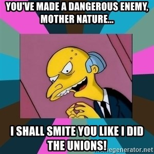 Mr. Burns - You've made a dangerous enemy, Mother nature... I shall smite you like I did the unions!
