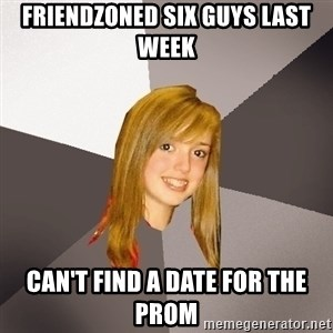Musically Oblivious 8th Grader - Friendzoned six guys last week Can't find a date for the prom
