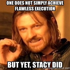 One Does Not Simply - one does not simply achieve flawless execution but yet, Stacy did
