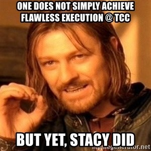 One Does Not Simply - one does not simply achieve flawless execution @ TCC but yet, Stacy did