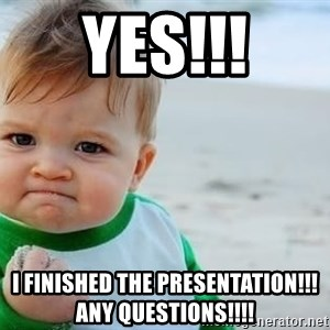 fist pump baby - yes!!! I finished the Presentation!!! any Questions!!!!