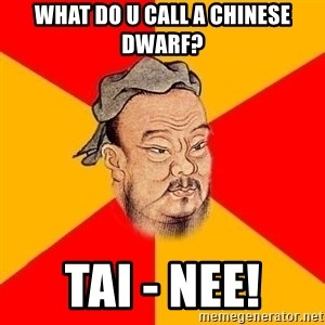 Chinese Proverb - What do u call a Chinese Dwarf? Tai - Nee!