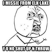 Y U SO - i missie from elk lake Y u no shut up n throw