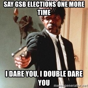 I double dare you - Say GSB elections one more time i dare you, i double dare you