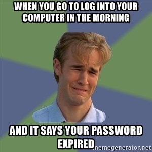 Sad Face Guy - when you go to log into your computer in the morning and it says your password expired
