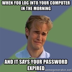 Sad Face Guy - When you log into your computer in the morning and it says your password expired
