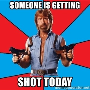 Chuck Norris  - Someone is getting Shot today