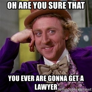 Willy Wonka - Oh are you sure that  you ever are gonna get a lawyer