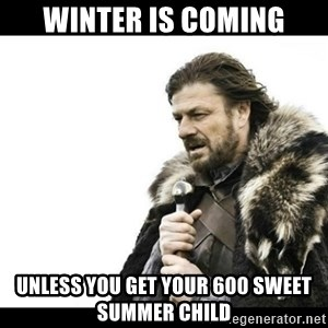 Winter is Coming - Winter is coming Unless you get your 600 sweet summer child