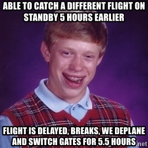 Bad Luck Brian - Able to catch a different flight on standby 5 hours earlier Flight is delayed, breaks, we deplane and switch gates for 5.5 hours