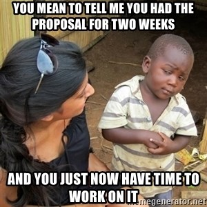 skeptical black kid - you mean to tell me you had the proposal for two weeks and you just now have time to work on it