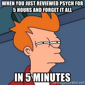 Futurama Fry - When you just reviewed psych for 5 hours and forget it all In 5 minutes