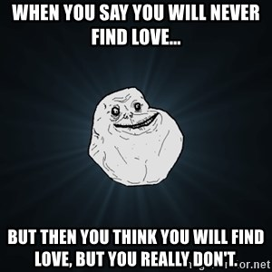 Forever Alone - When you say you will never find love... but then you think you will find love, but you really don't.