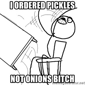 Desk Flip Rage Guy - i ordered pickles not onions bitch
