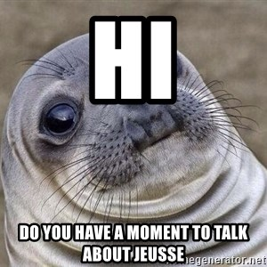 Awkward Seal - hi do you have a moment to talk about jeusse