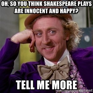 Willy Wonka - Oh, so you think Shakespeare plays are innocent and happy? Tell me more
